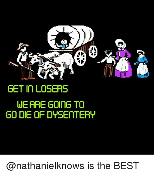 Get In Losers: 4.  GET In LOSERS  WE ARE GOInG TO  GO DIE OF DYSENTERY @nathanielknows is the BEST