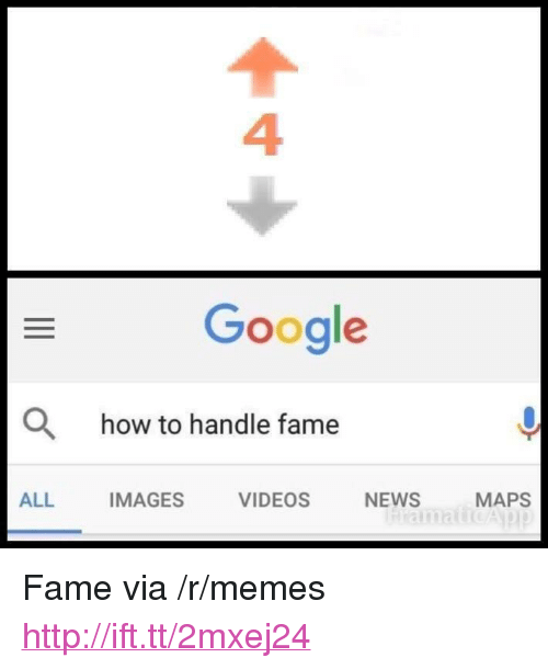 """How To Handle Fame: 4  Google  O  how to handle fame  ALL  IMAGES  VIDEOS  NEWS  MAPS <p>Fame via /r/memes <a href=""""http://ift.tt/2mxej24"""">http://ift.tt/2mxej24</a></p>"""