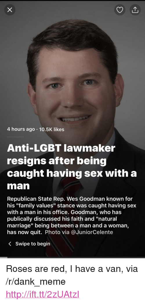 "Anti Lgbt: 4 hours ago 10.5K likes  Anti-LGBT lawmaker  resigns after being  caught having sex with a  man  Republican State Rep. Wes Goodman known for  his ""family values"" stance was caught having sex  with a man in his office. Goodman, Who has  publically discussed his faith and ""natural  marriage"" being between a man and a woman,  has now quit. Photo via @JuniorCelente  < swipe to begin <p>Roses are red, I have a van, via /r/dank_meme <a href=""http://ift.tt/2zUAtzI"">http://ift.tt/2zUAtzI</a></p>"