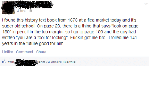 "Flea: 4 hrs-  I found this history text book from 1873 at a flea market today and it's  super old school. On page 23, there is a thing that says ""look on page  150"" in pencil in the top margin- so l go to page 150 and the guy had  written ""you are a fool for looking"". Fuckin got me bro. Trolled me 141  years in the future good for him  Unlike Comment - Share  You '.'"". i  and 74 others like this."