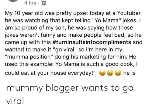 "yo mama jokes: 4 hrs  My 10 year old was pretty upset today at a Youtuber  he was watching that kept telling ""Yo Mama"" jokes. I  am so proud of my son, he was saying how those  jokes weren't funny and make people feel bad, so he  came up with this #turninsultsintocompliments and  wanted to make it ""go viral"" so l'm here in my  ""mumma position"" doing his marketing for him. He  used this example: Yo Mama is such a good cook, I  could eat at your house everyday!""  9 e he is mummy blogger wants to go viral"