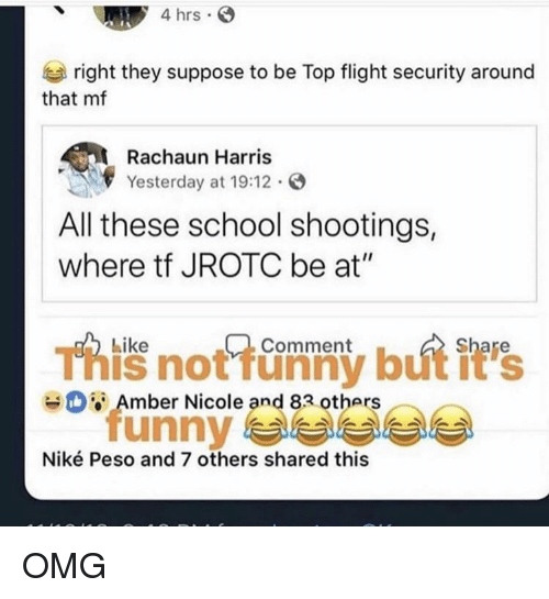 "school shootings: 4 hrs  right they suppose to be Top flight security around  that mf  Rachaun Harris  Yesterday at 19:12.  All these school shootings,  where tf JROTC be at""  Like  Comment  This not funny but it's  unny 부부부부  Amber Nicole and 83 others  Niké Peso and 7 others shared this OMG"