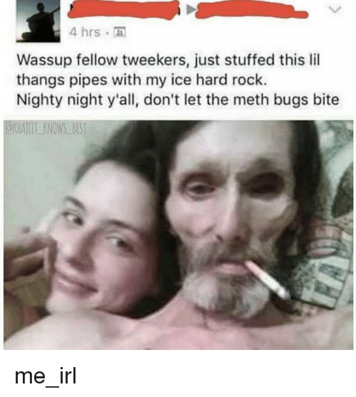 tweekers: 4 hrs .  Wassup fellow tweekers, just stuffed this lil  thangs pipes with my ice hard rock.  Nighty night y'all, don't let the meth bugs bite  @KWAⅢLKNOWS-BEST