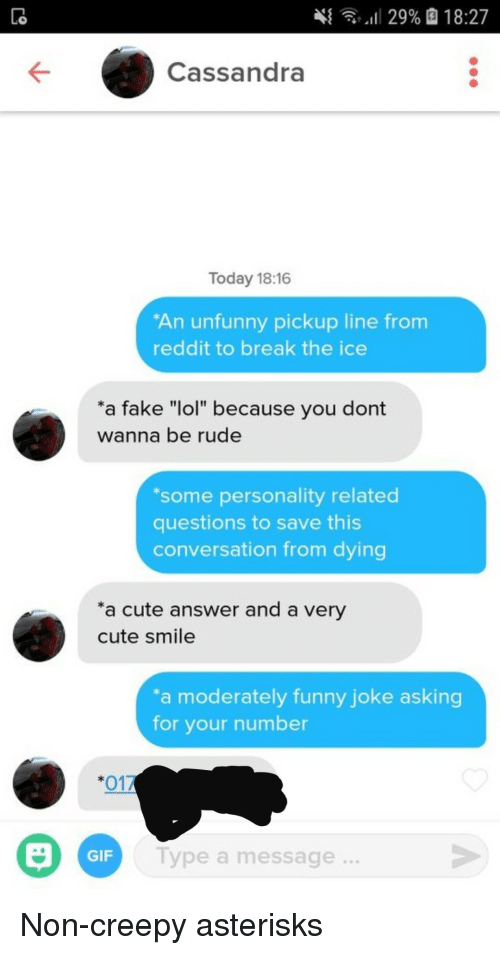 "Unfunny: 4  ,,il 29%  18:27  Cassandra  Today 18:16  An unfunny pickup line from  reddit to break the ice  a fake ""lol"" because you dont  wanna be rude  some personality related  questions to save this  conversation from dying  a cute answer and a very  cute smile  a moderately funny joke asking  for your number  *017  GIF  Type a message  ... Non-creepy asterisks"