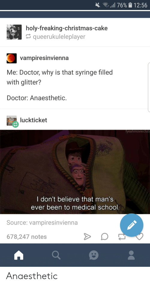 syringe: 4. -Il 76% 12:56  holy-freaking-christmas-cake  queerukuleleplayer  Vampiresinvienha  Me: Doctor, why is that syringe filled  with glitter?  Doctor: Anaesthetic.  luckticket  yeahmovieclub  I don't believe that man's  ever been to medical school  Source: vampiresinvienna  678,247 notes Anaesthetic
