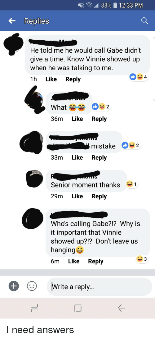"Senior Moment: 4"" .' .ill 88%  12:33 PM  6- Replies  He told me he would call Gabe didn't  give a time. Know Vinnie showed up  when he was talking to me.  1h Like Reply  4  What De 2  36m Like Reply  mistake D32  33m Like Reply  Senior moment thanks  1  29m Like Reply  Who's calling Gabe?!? Why is  it important that Vinnie  showed up?!? Don't leave us  hanging  6m Like Reply  3  Write a reply.."