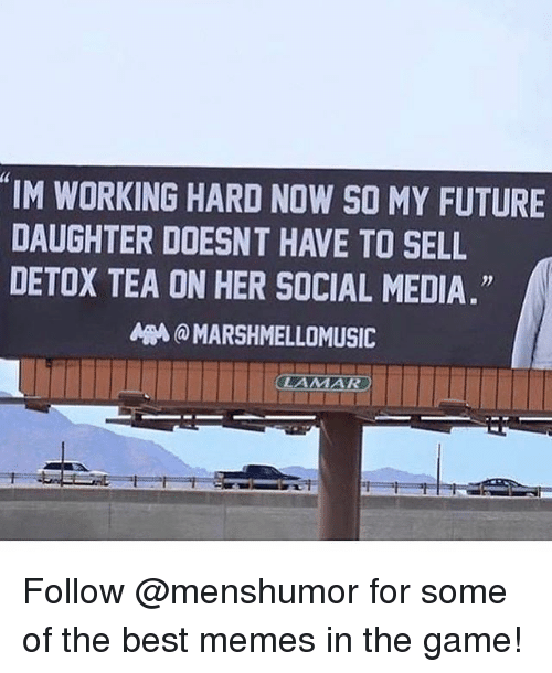 "Funny, Future, and Meme: 4  IM WORKING HARD NOW SO MY FUTURE  DAUGHTER DOESNT HAVE TO SELL  DETOX TEA ON HER SOCIAL MEDIA.""  A刪@ MARSHMELLOMUSIC Follow @menshumor for some of the best memes in the game!"