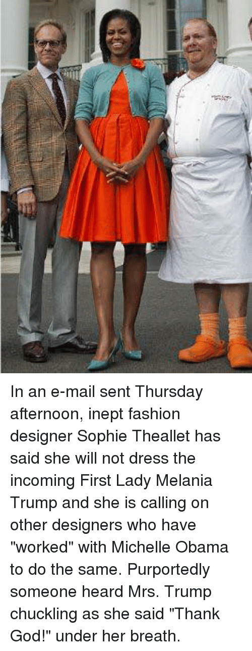 """Fashion Designers: 4 In an e-mail sent Thursday afternoon, inept fashion designer Sophie Theallet has said she will not dress the incoming First Lady Melania Trump and she is calling on other designers who have """"worked"""" with Michelle Obama to do the same.  Purportedly someone heard Mrs. Trump chuckling as she said """"Thank God!"""" under her breath."""