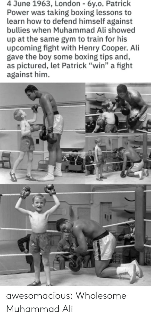 "Boxing: 4 June 1963, London - 6y.o. Patrick  Power was taking boxing lessons to  learn how to defend himself against  bullies when Muhammad Ali showed  up at the same gym to train for his  upcoming fight with Henry Cooper. Ali  gave the boy some boxing tips and,  as pictured, let Patrick ""win"" a fight  against him awesomacious:  Wholesome Muhammad Ali"