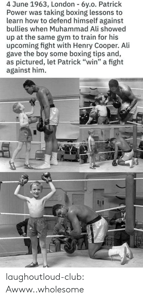 "Boxing: 4 June 1963, London 6y.o. Patrick  Power was taking boxing lessons to  learn how to defend himself against  bullies when Muhammad Ali showed  up at the same gym to train for his  upcoming fight with Henry Cooper. Ali  gave the boy some boxing tips and,  as pictured, let Patrick ""win"" a fight  against him laughoutloud-club:  Awww..wholesome"