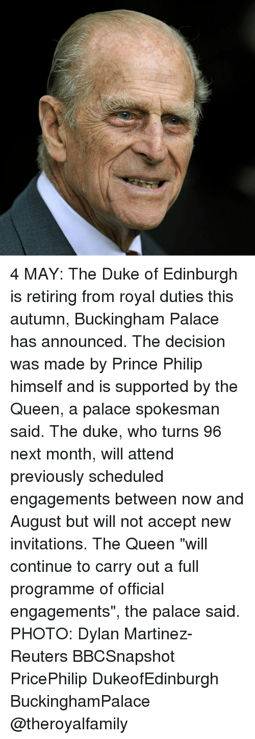 """invitations: 4 MAY: The Duke of Edinburgh is retiring from royal duties this autumn, Buckingham Palace has announced. The decision was made by Prince Philip himself and is supported by the Queen, a palace spokesman said. The duke, who turns 96 next month, will attend previously scheduled engagements between now and August but will not accept new invitations. The Queen """"will continue to carry out a full programme of official engagements"""", the palace said. PHOTO: Dylan Martinez-Reuters BBCSnapshot PricePhilip DukeofEdinburgh BuckinghamPalace @theroyalfamily"""