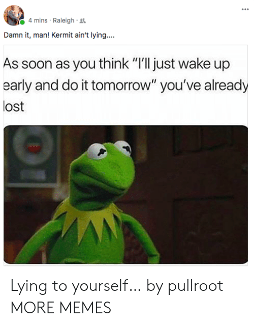 """kermit: 4 mins Raleigh R  Damn it, man! Kermit ain't lying....  As soon as you think """"I'll just wake up  early and do it tomorrow"""" you've already  lost Lying to yourself… by pullroot MORE MEMES"""