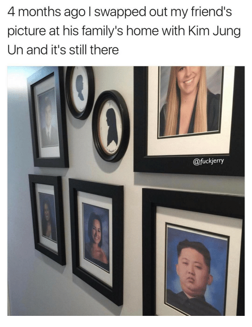My Friends Pictures: 4 months ago I swapped out my friend's  picture at his family's home with Kim Jung  Un and it's still there  fuckjerry