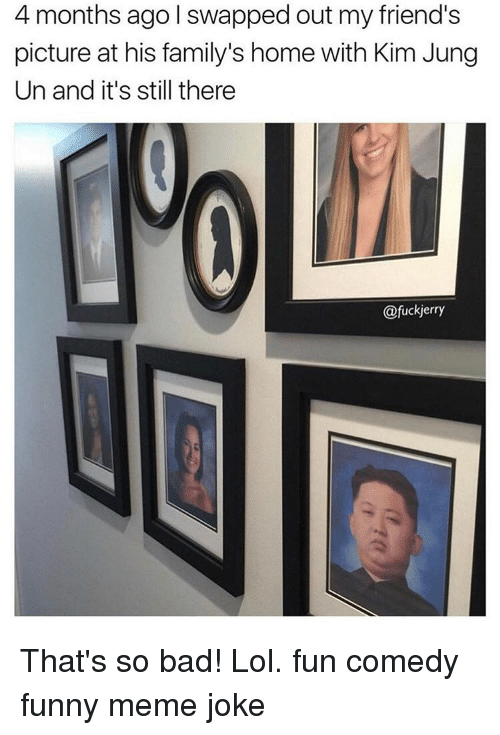 My Friends Pictures: 4 months ago I swapped out my friend's  picture at his family's home with Kim Jung  Un and it's still there  @fuckjerry That's so bad! Lol. fun comedy funny meme joke