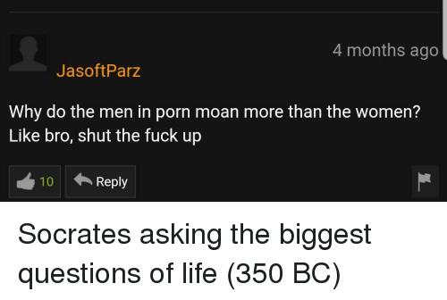 Socrates: 4 months ago  JasoftParz  Why do the men in porn moan more than the women?  Like bro, shut the fuck up  10  Reply Socrates asking the biggest questions of life (350 BC)