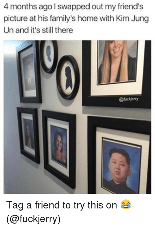 My Friends Pictures: 4 months ago swapped out my friend's  picture at his family's home with Kim Jung  Un and it's still there  @fuckierry Tag a friend to try this on 😂 (@fuckjerry)