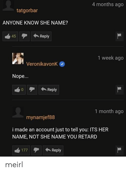 retard: 4 months ago  tatgorbar  ANYONE KNOW SHE NAME?  Reply  45  1 week ago  VeronikavonK  Nope...  Reply  0  1 month ago  mynamjef88  i made an account just to tell you: ITS HER  NAME, NOT SHE NAME YOU RETARD  Reply  177 meirl