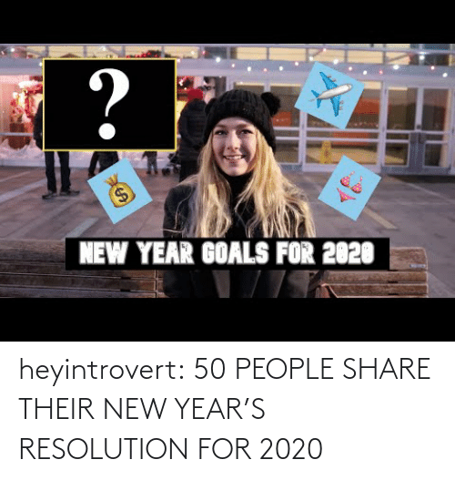 resolution: ?  $4  NEW YEAR GOALS FOR 2020 heyintrovert:  50 PEOPLE SHARE THEIR NEW YEAR'S RESOLUTION FOR 2020