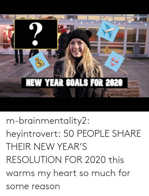 resolution: ?  $4  NEW YEAR GOALS FOR 2020 m-brainmentality2: heyintrovert: 50 PEOPLE SHARE THEIR NEW YEAR'S RESOLUTION FOR 2020 this warms my heart so much for some reason