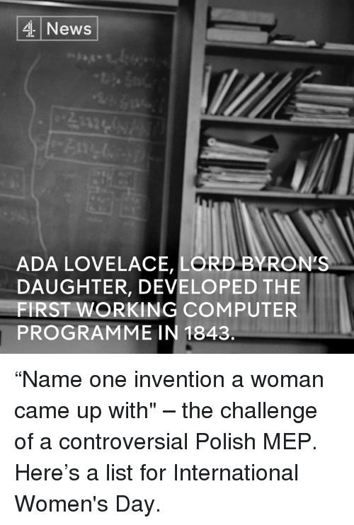 """meps: 4 News  ADA LOVELACE, LORD BY RONES  DAUGHTER, DEVELOPED THE  FIRST WORKING COMPUTER  PROGRAMME IN 1843. """"Name one invention a woman came up with"""" – the challenge of a controversial Polish MEP.   Here's a list for International Women's Day."""