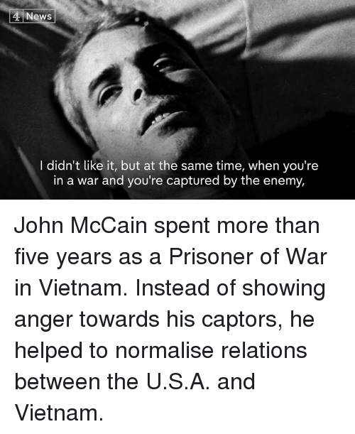 Memes, News, and Time: 4 News  I didn't like it, but at the same time, when you're  in a war and you're captured by the enemy, John McCain spent more than five years as a Prisoner of War in Vietnam.   Instead of showing anger towards his captors, he helped to normalise relations between the U.S.A. and Vietnam.