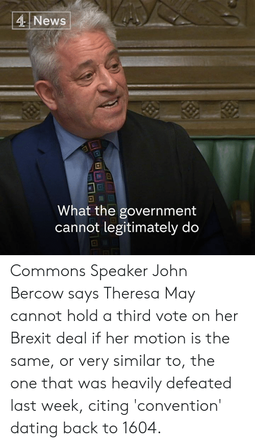 Theresa: 4 News  .I2  What the government  cannot legitimately do Commons Speaker John Bercow says Theresa May cannot hold a third vote on her Brexit deal if her motion is the same, or very similar to, the one that was heavily defeated last week, citing 'convention' dating back to 1604.