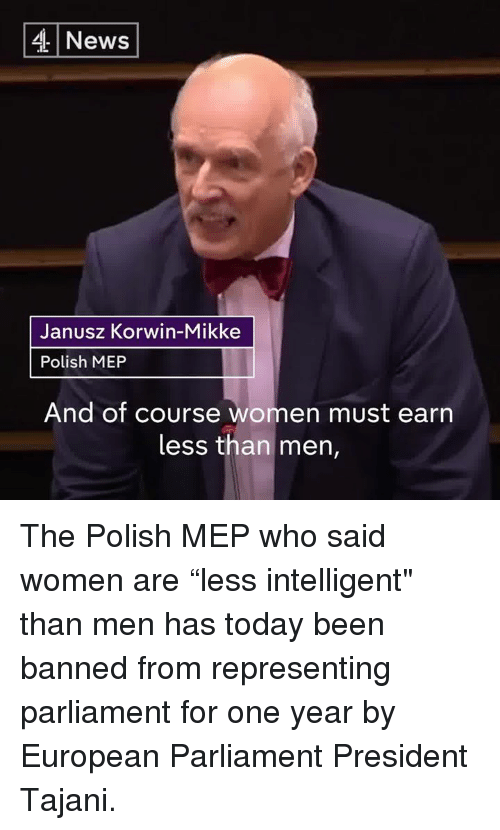 """meps: 4 News  Janusz Korwin-Mikke  Polish MEP  And of course  women must earn  less than men, The Polish MEP who said women are """"less intelligent"""" than men has today been banned from representing parliament for one year by European Parliament President Tajani."""