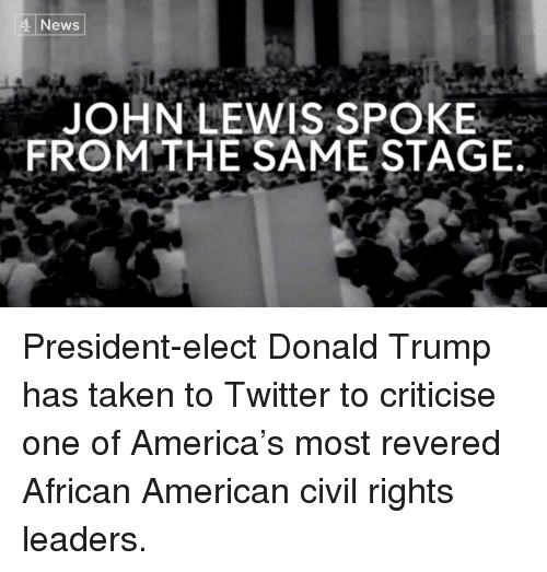 Lewy: 4 News  JOHN LEWIS SPOKE  FROM THE SAME STAGE. President-elect Donald Trump has taken to Twitter to criticise one of America's most revered African American civil rights leaders.