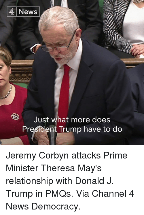 Memes, 🤖, and Channel 4: 4 News  Just what more does  President Trump have to do Jeremy Corbyn attacks Prime Minister Theresa May's relationship with Donald J. Trump in PMQs.  Via Channel 4 News Democracy.