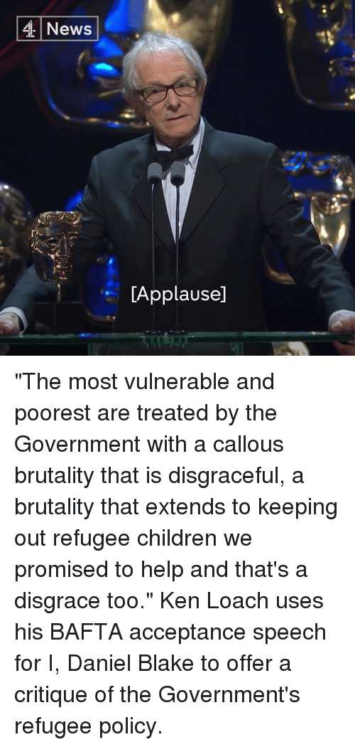"acceptance speech: 4 News  LApplausel ""The most vulnerable and poorest are treated by the Government with a callous brutality that is disgraceful, a brutality that extends to keeping out refugee children we promised to help and that's a disgrace too.""  Ken Loach uses his BAFTA acceptance speech for I, Daniel Blake to offer a critique of the Government's refugee policy."