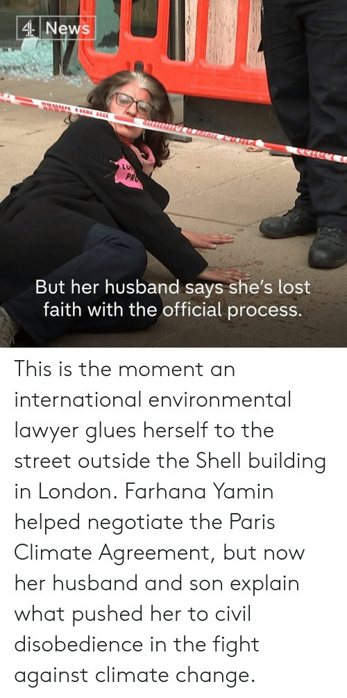 Agreement: 4 News  PR  But her husband says she's lost  faith with the official process. This is the moment an international environmental lawyer glues herself to the street outside the Shell building in London.  Farhana Yamin helped negotiate the Paris Climate Agreement, but now her husband and son explain what pushed her to civil disobedience in the fight against climate change.