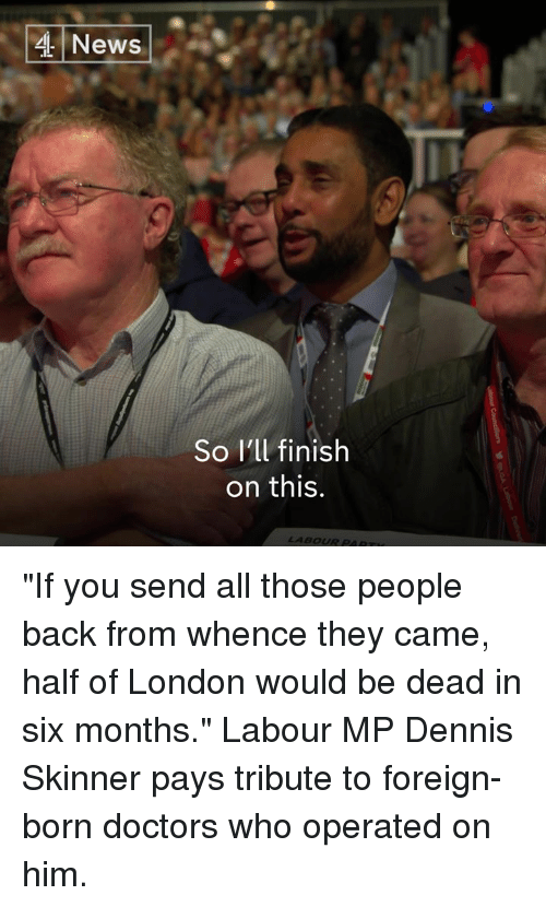 "Skinner: 4 News  So l'll finish  on this  LABOUR PAR ""If you send all those people back from whence they came, half of London would be dead in six months.""  Labour MP Dennis Skinner pays tribute to foreign-born doctors who operated on him."