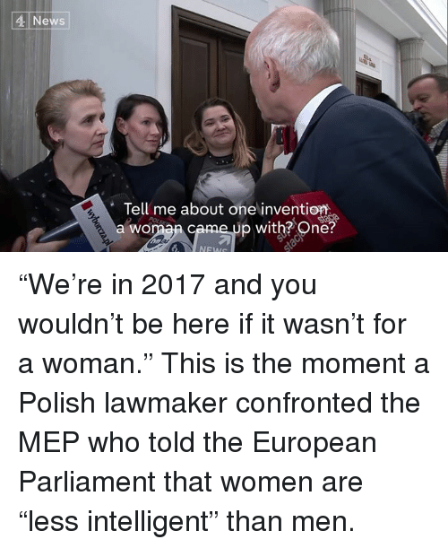 """meps: 4 News  Tell me about one invention  p with? One?  a WO """"We're in 2017 and you wouldn't be here if it wasn't for a woman.""""  This is the moment a Polish lawmaker confronted the MEP who told the European Parliament that women are """"less intelligent"""" than men."""