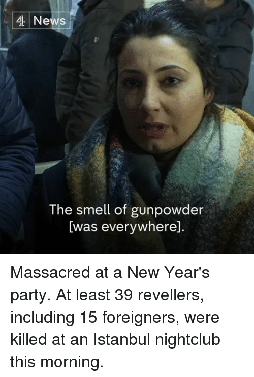 Massacreing: 4 News  The smell of gunpowder  Iwas everywhered Massacred at a New Year's party.  At least 39 revellers, including 15 foreigners, were killed at an Istanbul nightclub this morning.