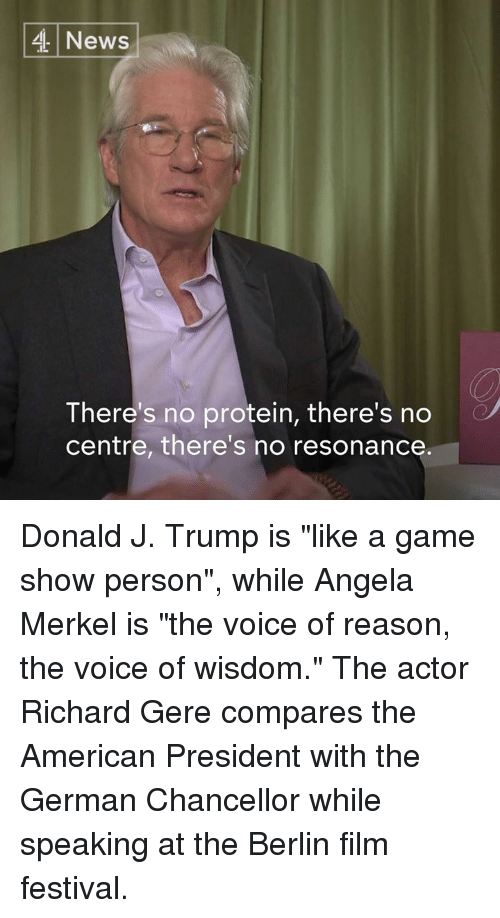 "Resons: 4 News  There's no protein, there's no  centre, there's no resonance Donald J. Trump is ""like a game show person"", while Angela Merkel is ""the voice of reason, the voice of wisdom.""   The actor Richard Gere compares the American President with the German Chancellor while speaking at the Berlin film festival."