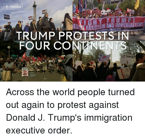 executive orders: 4 News  TRUMP PROTESTS IN  FOUR CONANENTS  THEM IN  RACISM Across the world people turned out again to protest against Donald J. Trump's immigration executive order.