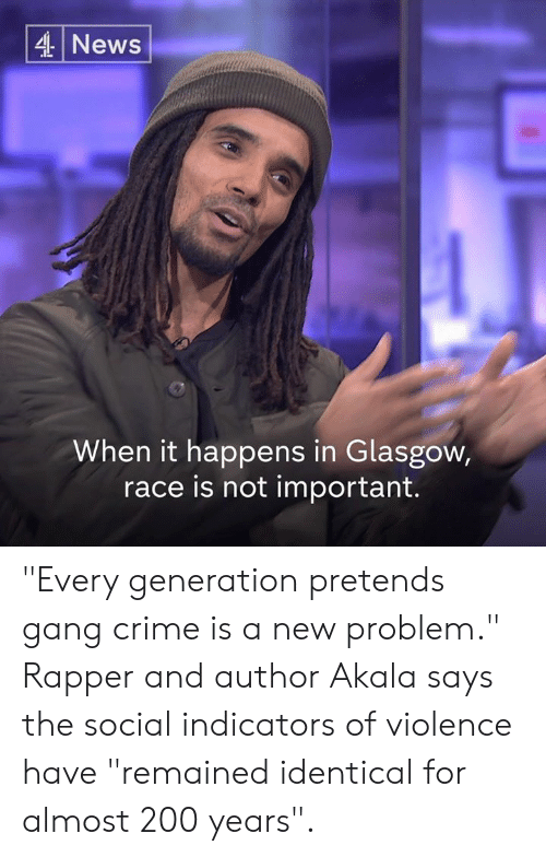 "bailey jay: 4 News  When it happens in Glasgow,  race is not important. ""Every generation pretends gang crime is a new problem.""  Rapper and author Akala says the social indicators of violence have ""remained identical for almost 200 years""."