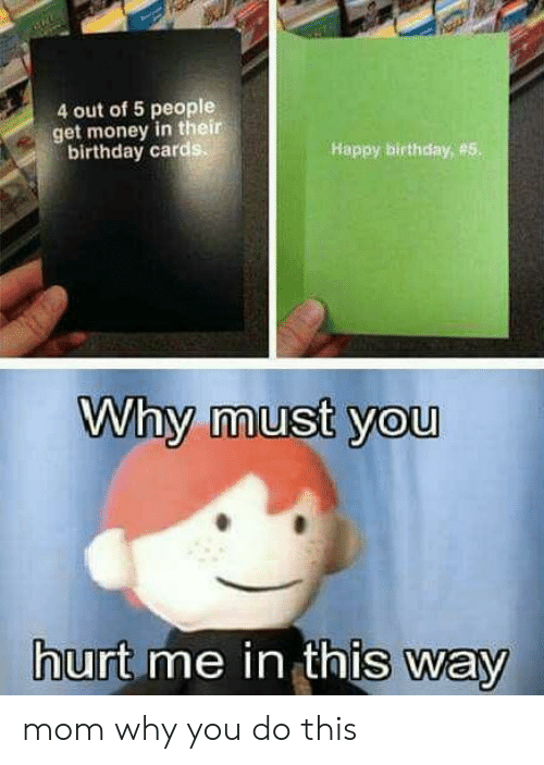 birthday card: 4 out of 5 people  get money in their  birthday card  Happy birthday, #5  Why must you  urt me in thIs way mom why you do this