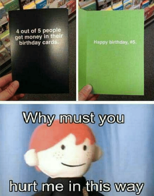 birthday card: 4 out of 5 people  get money in their  birthday card  Happy birthday, #5  Why must you  urt me in thIs way