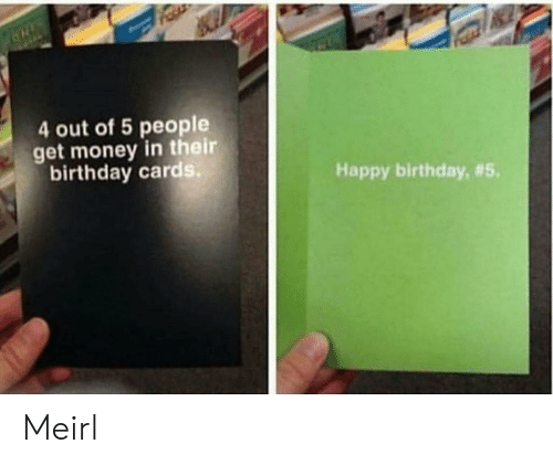 Get Money: 4 out of 5 people  get money in their  birthday cards  Happy birthday, Meirl
