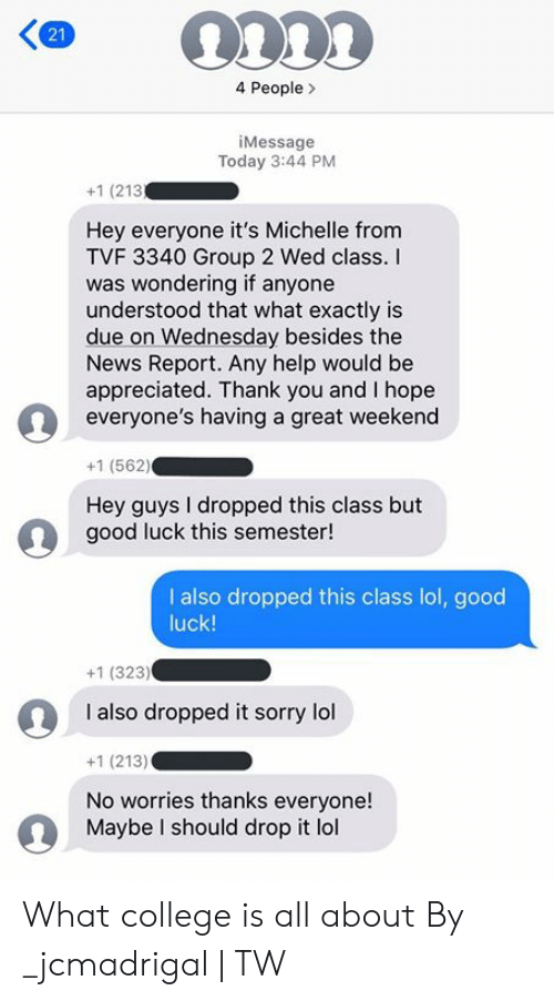 michelle: 4 People  iMessage  Today 3:44 PM  +1 (213  Hey everyone it's Michelle from  TVF 3340 Group 2 Wed class.  was wondering if anyone  understood that what exactly is  due on Wednesday besides the  News Report. Any help would be  appreciated. Thank you and I hope  everyone's having a great weekend  +1 (562)  Hey guys I dropped this class but  good luck this semester!  I also dropped this class lol, good  luck!  +1 (323)  I also dropped it sorry lol  +1 (213)  No worries thanks everyone!  Maybe I should drop it lol  21 What college is all about  By _jcmadrigal | TW