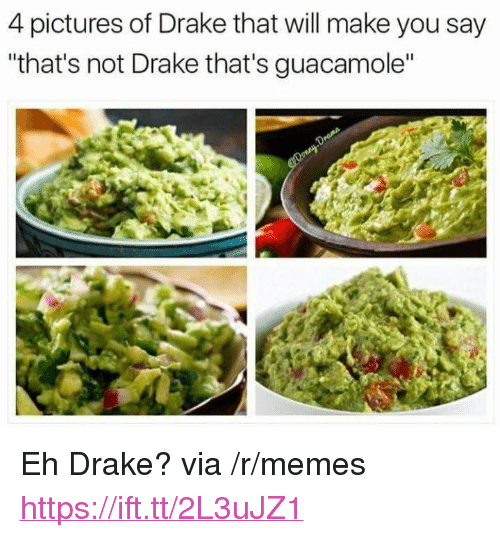 """4 Pictures: 4 pictures of Drake that will make you say  that's not Drake that's guacamole"""" <p>Eh Drake? via /r/memes <a href=""""https://ift.tt/2L3uJZ1"""">https://ift.tt/2L3uJZ1</a></p>"""
