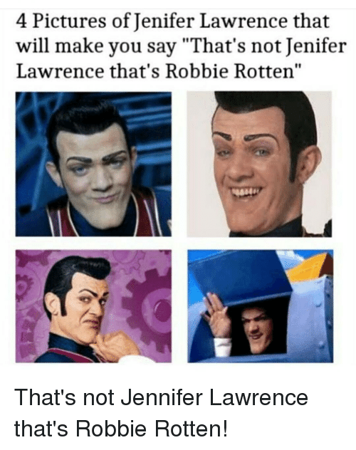 "Jennifer Lawrence, Memes, and 🤖: 4 Pictures of Jenifer Lawrence that  will make you say ""That's not Jenifer  Lawrence that's Robbie Rotten"" That's not Jennifer Lawrence that's Robbie Rotten!"