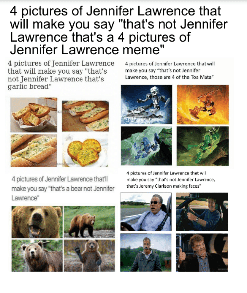 """Dank Memes: 4 pictures of Jennifer Lawrence that  will make you say """"that's not Jennifer  Lawrence that's a 4 pictures of  Jennifer Lawrence meme""""  4 pictures of Jennifer Lawrence  4 pictures of Jennifer Lawrence that will  that will make you say """"that's  make you say """"that's not Jennifer  not Jennifer Lawrence that's  Lawrence, those are 4 of the Toa Mata""""  garlic bread""""  4 pictures of Jennifer Lawrence that will  4 pictures of Jennifer Lawrence thatI  make you say """"that's not Jennifer Lawrence,  make you say """"that's a bear not Jennifer  that's Jeremy Clarkson making faces""""  Lawrence"""