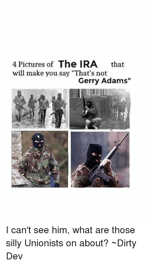 """gerry adams: 4 Pictures of  The IRA  that  will make you say """"That's not  Gerry Adams"""" I can't see him, what are those silly Unionists on about?  ~Dirty Dev"""