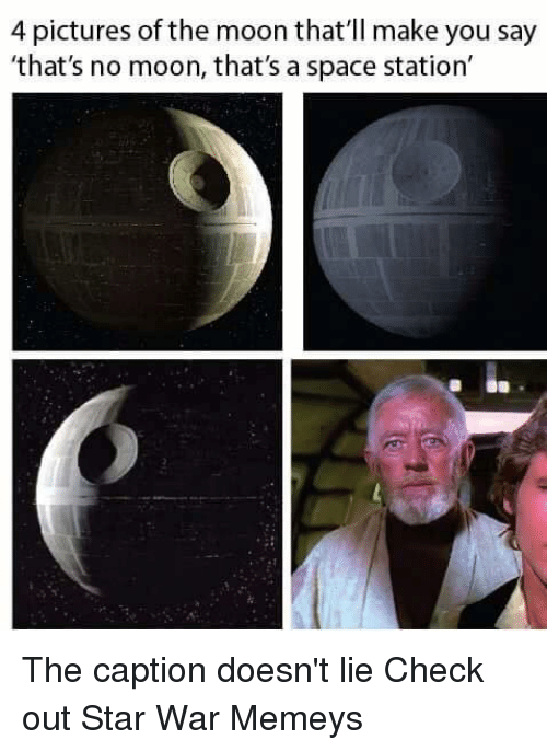 Thats No Moon: 4 pictures of the moon that'll make you say  'that's no moon, that's a space station The caption doesn't lie  Check out Star War Memeys