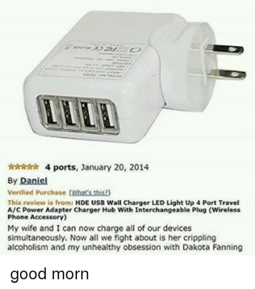good mornings: 4 ports, January 20, 2014  By Daniel  Verified Purchase  (Mbars this2)  s from  HDE USB Wall Charger LED Light Up 4 Port Travel  This  A/c Power Adapter Charger Hub With Interchangeable Plug (Wireless  Phone Accesscry)  My wife and I can now change all of our devices  simultaneously. Now all we fight about is her crippling  alcoholism and my unhealthy obsession with Dakota Fanning good morn