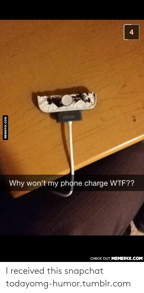Snapchat: 4  Store  Why won't my phone charge WTF??  CHECK OUT MEMEPIX.COM  MEMEPIX.COM I received this snapchat todayomg-humor.tumblr.com