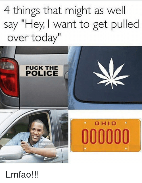 "Fuck the Police, Memes, and Police: 4 things that might as well  say ""Hey want to get pulled  over today  FUCK THE  POLICE  O HI O Lmfao!!!"