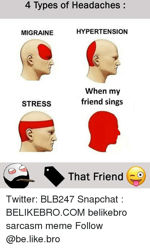 Be Like, Meme, and Memes: 4 Types of Headaches:  MIGRAINE  HYPERTENSION  When my  friend sings  STRESS  That Friendに Twitter: BLB247 Snapchat : BELIKEBRO.COM belikebro sarcasm meme Follow @be.like.bro
